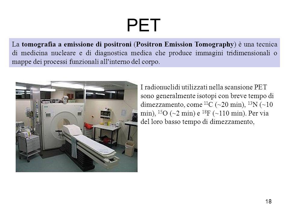 PET 18 La tomografia a emissione di positroni (Positron Emission Tomography) è una tecnica di medicina nucleare e di diagnostica medica che produce im