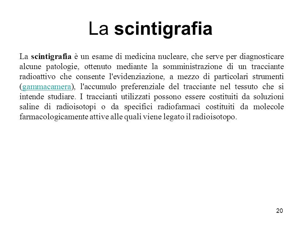 La scintigrafia 20 La scintigrafia è un esame di medicina nucleare, che serve per diagnosticare alcune patologie, ottenuto mediante la somministrazion