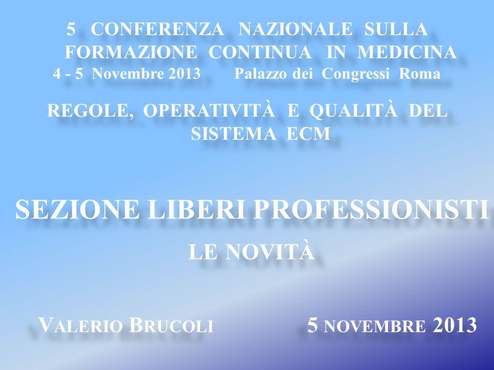 V ALERIO B RUCOLI 5 NOVEMBRE 2013 SEZIONE LIBERI PROFESSIONISTI LE NOVITÀ SEZIONE LIBERI PROFESSIONISTI LE NOVITÀ 5 CONFERENZA NAZIONALE SULLA FORMAZIONE CONTINUA IN MEDICINA 4 - 5 Novembre 2013 Palazzo dei Congressi Roma 5 CONFERENZA NAZIONALE SULLA FORMAZIONE CONTINUA IN MEDICINA 4 - 5 Novembre 2013 Palazzo dei Congressi Roma REGOLE, OPERATIVITÀ E QUALITÀ DEL SISTEMA ECM
