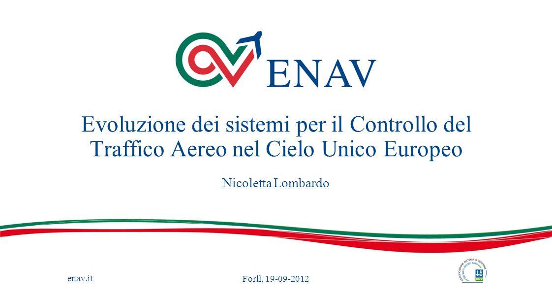 enav.it Evoluzione dei sistemi per il Controllo del Traffico Aereo nel Cielo Unico Europeo Nicoletta Lombardo Forlì, 19-09-2012