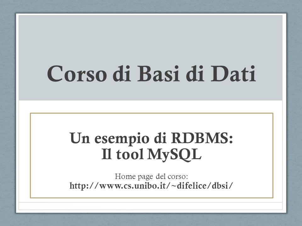 Corso di Basi di Dati Un esempio di RDBMS: Il tool MySQL Home page del corso: http://www.cs.unibo.it/~difelice/dbsi/
