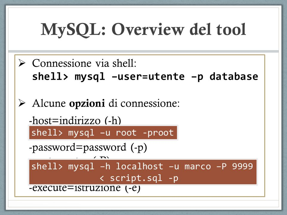 Connessione via shell: shell> mysql –user=utente –p database Alcune opzioni di connessione: -host=indirizzo (-h) -user=utente (-u) -password=password (-p) -port=porta (-P) -socket=path –(S) -execute=istruzione (-e) MySQL: Overview del tool shell> mysql –h localhost –u marco –P 9999 < script.sql -p shell> mysql –u root -proot