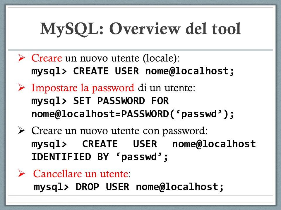 Creare un nuovo utente (locale): mysql> CREATE USER nome@localhost; Impostare la password di un utente: mysql> SET PASSWORD FOR nome@localhost=PASSWORD(passwd); Creare un nuovo utente con password: mysql> CREATE USER nome@localhost IDENTIFIED BY passwd; Cancellare un utente: mysql> DROP USER nome@localhost; MySQL: Overview del tool