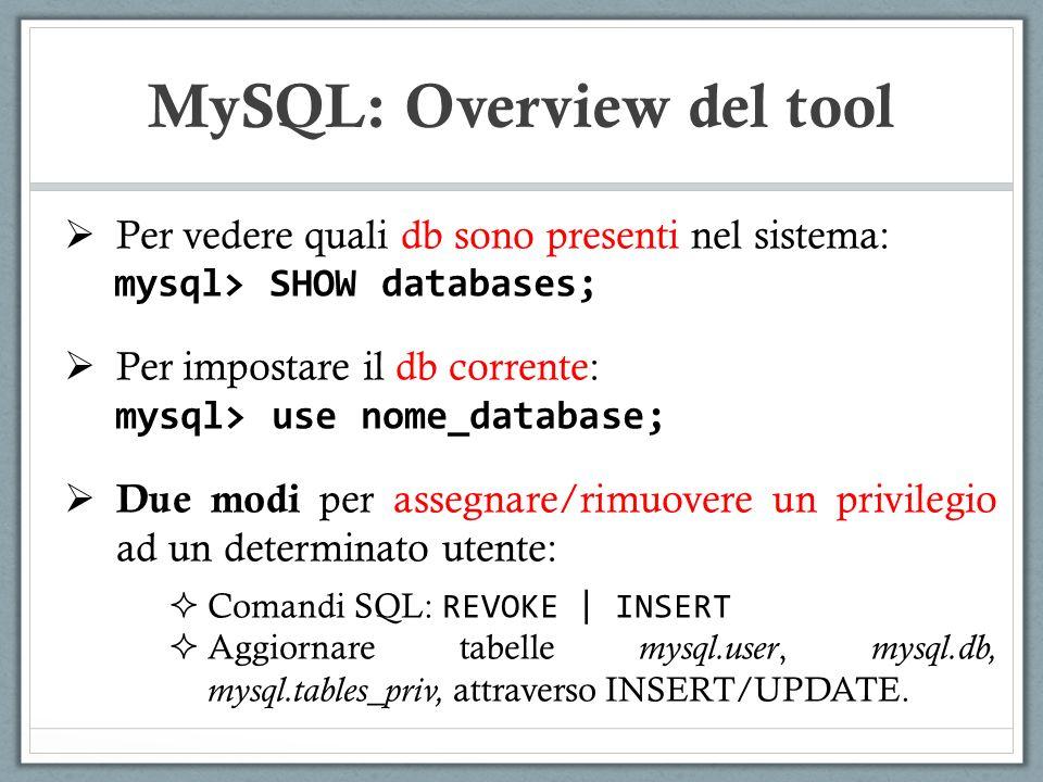 Per vedere quali db sono presenti nel sistema: mysql> SHOW databases; Per impostare il db corrente: mysql> use nome_database; Due modi per assegnare/rimuovere un privilegio ad un determinato utente: Comandi SQL: REVOKE | INSERT Aggiornare tabelle mysql.user, mysql.db, mysql.tables_priv, attraverso INSERT/UPDATE.