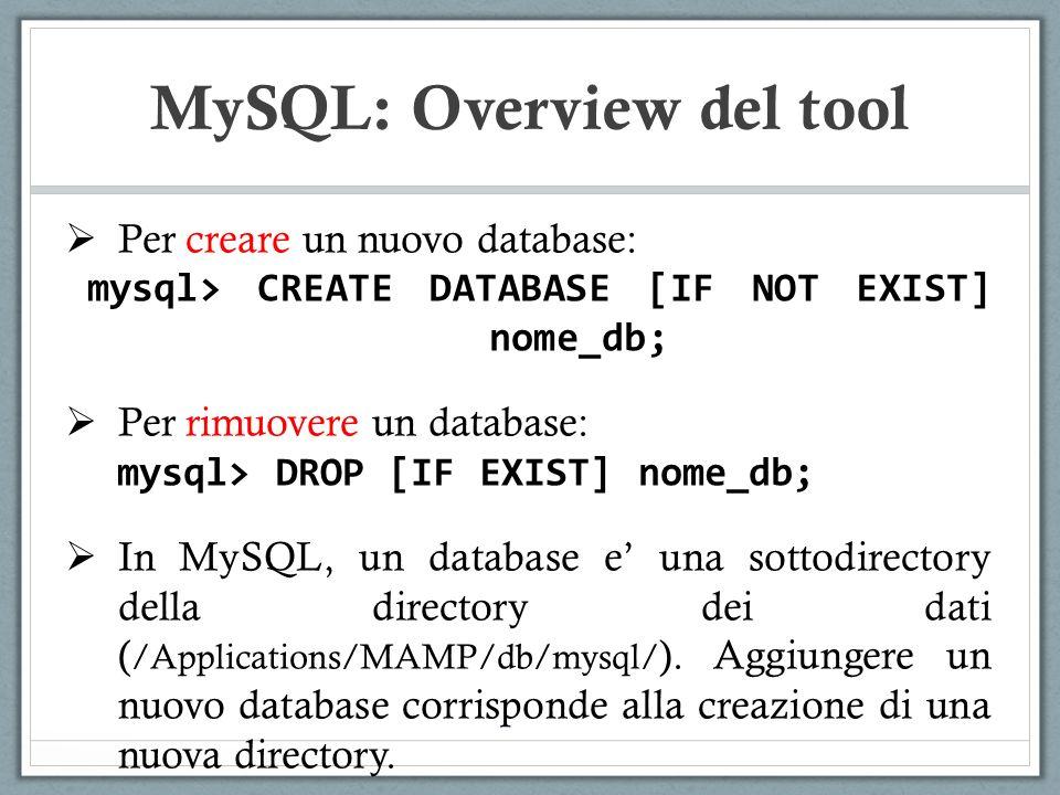 Per creare un nuovo database: mysql> CREATE DATABASE [IF NOT EXIST] nome_db; Per rimuovere un database: mysql> DROP [IF EXIST] nome_db; In MySQL, un database e una sottodirectory della directory dei dati ( /Applications/MAMP/db/mysql/ ).
