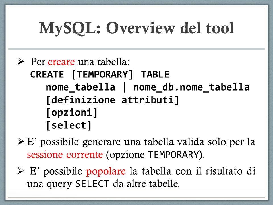 Per creare una tabella: CREATE [TEMPORARY] TABLE nome_tabella | nome_db.nome_tabella [definizione attributi] [opzioni] [select] E possibile generare una tabella valida solo per la sessione corrente (opzione TEMPORARY ).