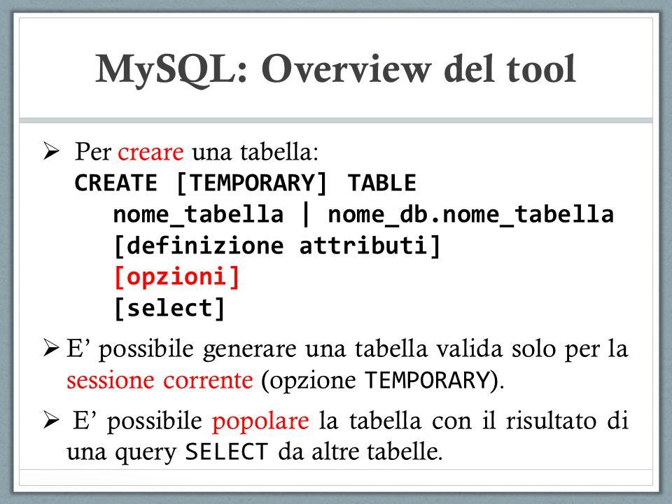Per creare una tabella: CREATE [TEMPORARY] TABLE nome_tabella | nome_db.nome_tabella [definizione attributi] [opzioni] [select] E possibile generare u
