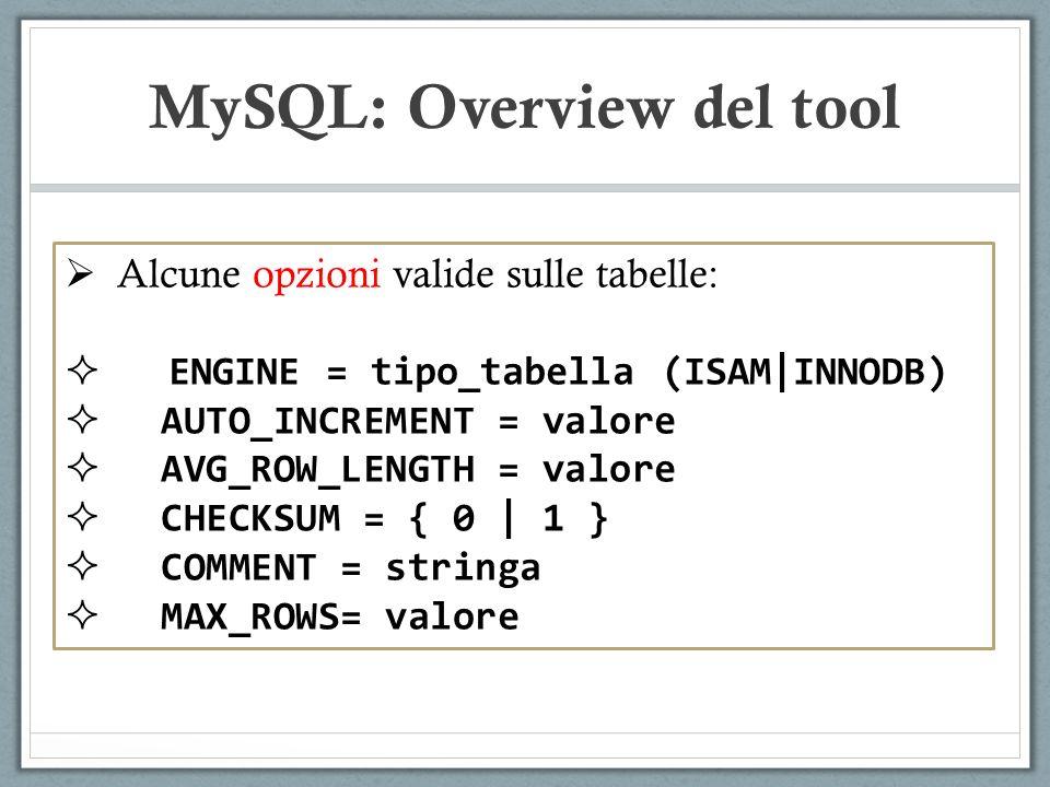 Alcune opzioni valide sulle tabelle: ENGINE = tipo_tabella (ISAM|INNODB) AUTO_INCREMENT = valore AVG_ROW_LENGTH = valore CHECKSUM = { 0 | 1 } COMMENT = stringa MAX_ROWS= valore MySQL: Overview del tool