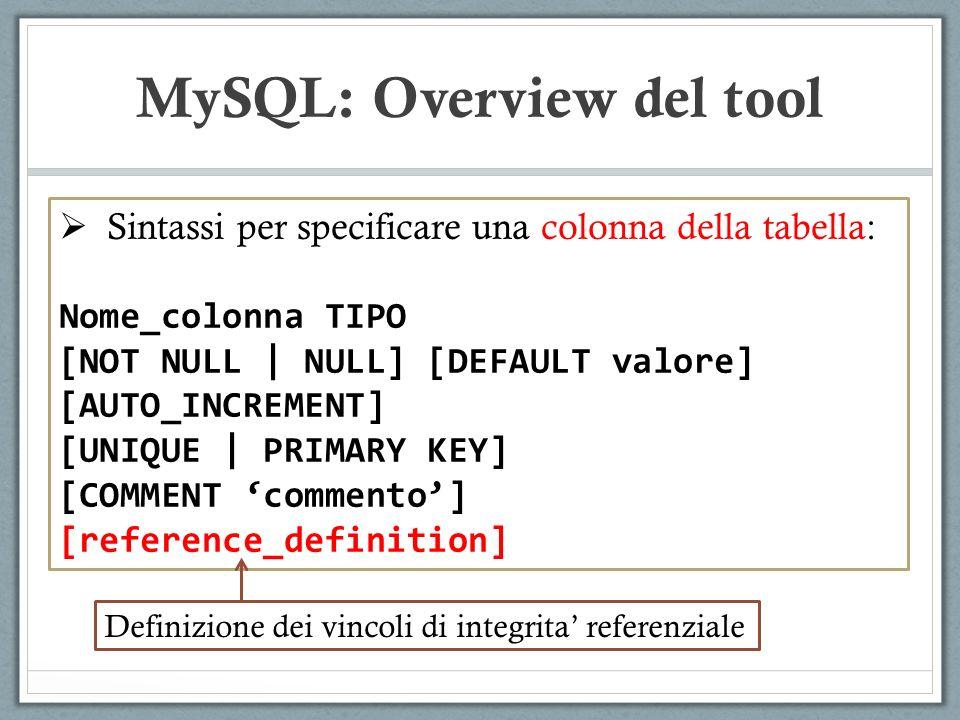 Sintassi per specificare una colonna della tabella: Nome_colonna TIPO [NOT NULL | NULL] [DEFAULT valore] [AUTO_INCREMENT] [UNIQUE | PRIMARY KEY] [COMMENT commento] [reference_definition] MySQL: Overview del tool Definizione dei vincoli di integrita referenziale