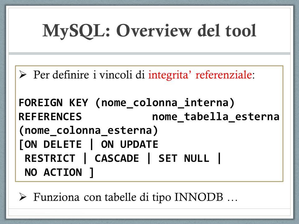 Per definire i vincoli di integrita referenziale: FOREIGN KEY (nome_colonna_interna) REFERENCES nome_tabella_esterna (nome_colonna_esterna) [ON DELETE | ON UPDATE RESTRICT | CASCADE | SET NULL | NO ACTION ] MySQL: Overview del tool Funziona con tabelle di tipo INNODB …