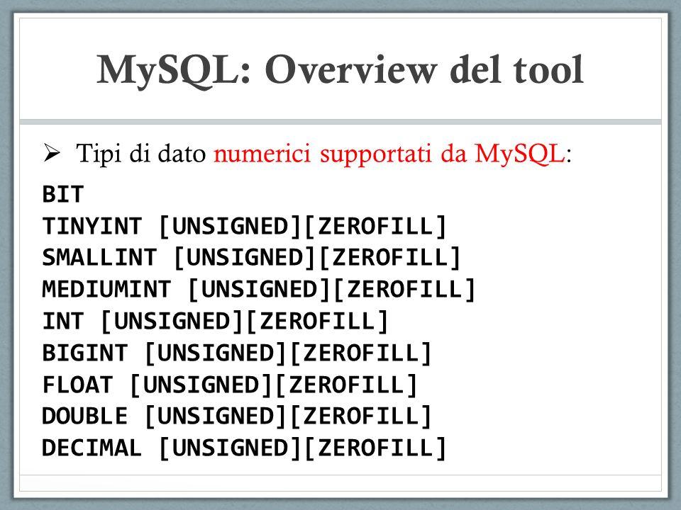 Tipi di dato numerici supportati da MySQL: BIT TINYINT [UNSIGNED][ZEROFILL] SMALLINT [UNSIGNED][ZEROFILL] MEDIUMINT [UNSIGNED][ZEROFILL] INT [UNSIGNED][ZEROFILL] BIGINT [UNSIGNED][ZEROFILL] FLOAT [UNSIGNED][ZEROFILL] DOUBLE [UNSIGNED][ZEROFILL] DECIMAL [UNSIGNED][ZEROFILL] MySQL: Overview del tool