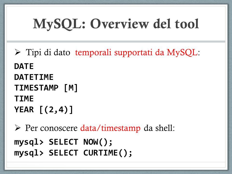 Tipi di dato temporali supportati da MySQL: DATE DATETIME TIMESTAMP [M] TIME YEAR [(2,4)] Per conoscere data/timestamp da shell: mysql> SELECT NOW(); mysql> SELECT CURTIME(); MySQL: Overview del tool