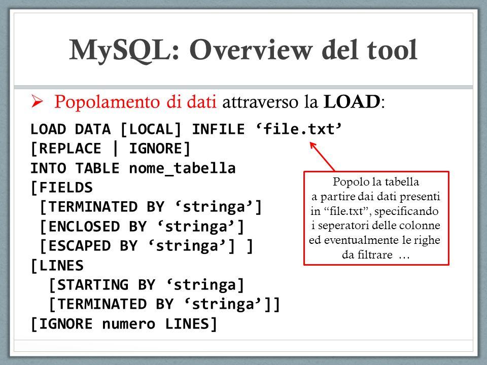 Popolamento di dati attraverso la LOAD : LOAD DATA [LOCAL] INFILE file.txt [REPLACE | IGNORE] INTO TABLE nome_tabella [FIELDS [TERMINATED BY stringa] [ENCLOSED BY stringa] [ESCAPED BY stringa] ] [LINES [STARTING BY stringa] [TERMINATED BY stringa]] [IGNORE numero LINES] MySQL: Overview del tool Popolo la tabella a partire dai dati presenti in file.txt, specificando i seperatori delle colonne ed eventualmente le righe da filtrare …