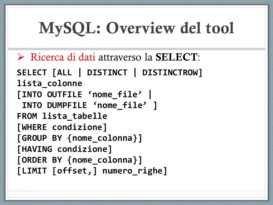 Ricerca di dati attraverso la SELECT : SELECT [ALL | DISTINCT | DISTINCTROW] lista_colonne [INTO OUTFILE nome_file | INTO DUMPFILE nome_file ] FROM lista_tabelle [WHERE condizione] [GROUP BY {nome_colonna}] [HAVING condizione] [ORDER BY {nome_colonna}] [LIMIT [offset,] numero_righe] MySQL: Overview del tool
