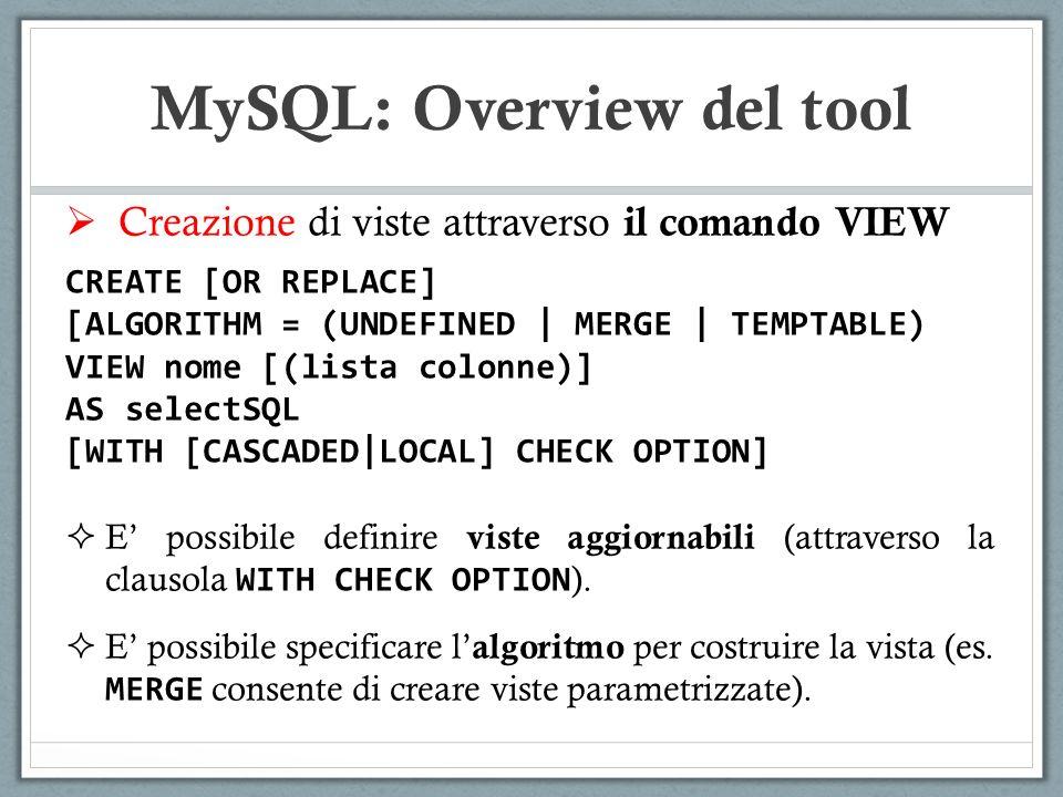 Creazione di viste attraverso il comando VIEW CREATE [OR REPLACE] [ALGORITHM = (UNDEFINED | MERGE | TEMPTABLE) VIEW nome [(lista colonne)] AS selectSQL [WITH [CASCADED|LOCAL] CHECK OPTION] E possibile definire viste aggiornabili (attraverso la clausola WITH CHECK OPTION ).