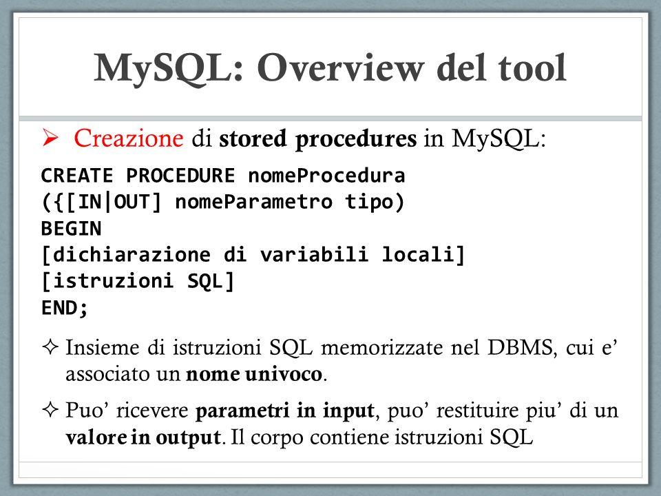 Creazione di stored procedures in MySQL: CREATE PROCEDURE nomeProcedura ({[IN|OUT] nomeParametro tipo) BEGIN [dichiarazione di variabili locali] [istruzioni SQL] END; Insieme di istruzioni SQL memorizzate nel DBMS, cui e associato un nome univoco.