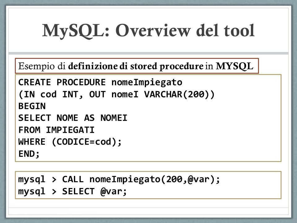 CREATE PROCEDURE nomeImpiegato (IN cod INT, OUT nomeI VARCHAR(200)) BEGIN SELECT NOME AS NOMEI FROM IMPIEGATI WHERE (CODICE=cod); END; MySQL: Overview del tool Esempio di definizione di stored procedure in MYSQL mysql > CALL nomeImpiegato(200,@var); mysql > SELECT @var;