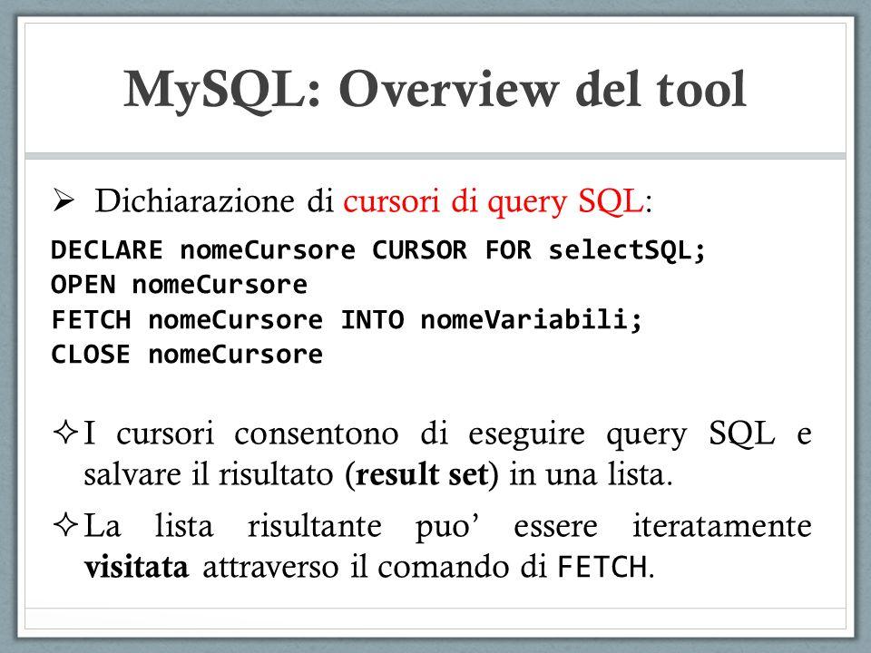 Dichiarazione di cursori di query SQL: DECLARE nomeCursore CURSOR FOR selectSQL; OPEN nomeCursore FETCH nomeCursore INTO nomeVariabili; CLOSE nomeCursore I cursori consentono di eseguire query SQL e salvare il risultato ( result set ) in una lista.