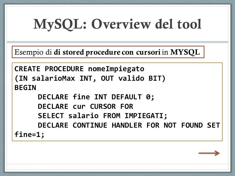CREATE PROCEDURE nomeImpiegato (IN salarioMax INT, OUT valido BIT) BEGIN DECLARE fine INT DEFAULT 0; DECLARE cur CURSOR FOR SELECT salario FROM IMPIEGATI; DECLARE CONTINUE HANDLER FOR NOT FOUND SET fine=1; MySQL: Overview del tool Esempio di di stored procedure con cursori in MYSQL