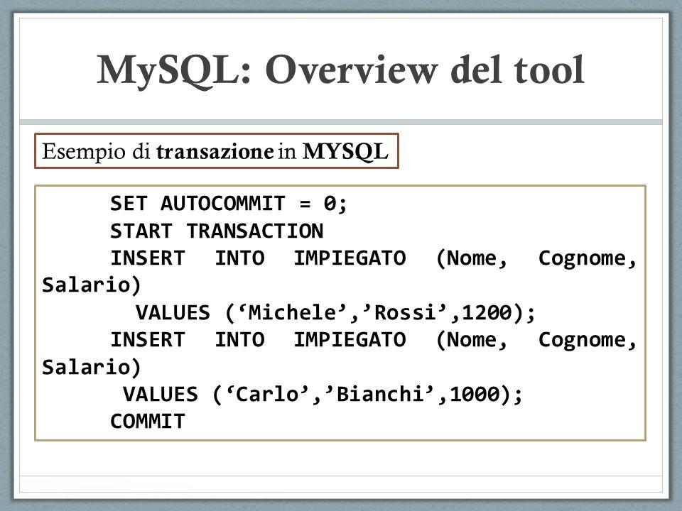 SET AUTOCOMMIT = 0; START TRANSACTION INSERT INTO IMPIEGATO (Nome, Cognome, Salario) VALUES (Michele,Rossi,1200); INSERT INTO IMPIEGATO (Nome, Cognome, Salario) VALUES (Carlo,Bianchi,1000); COMMIT MySQL: Overview del tool Esempio di transazione in MYSQL