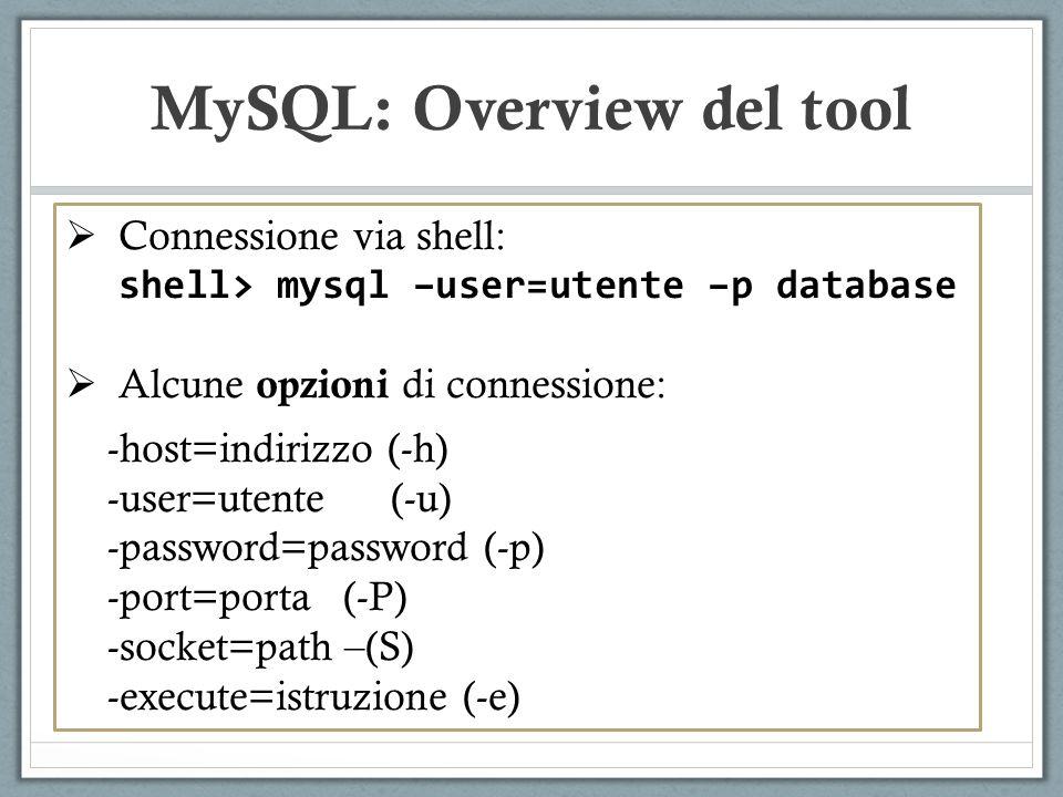 Connessione via shell: shell> mysql –user=utente –p database Alcune opzioni di connessione: -host=indirizzo (-h) -user=utente (-u) -password=password (-p) -port=porta (-P) -socket=path –(S) -execute=istruzione (-e) MySQL: Overview del tool