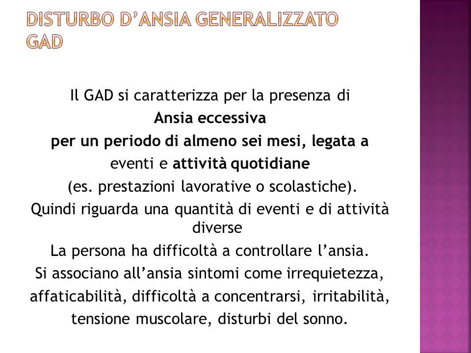 Il GAD si caratterizza per la presenza di Ansia eccessiva per un periodo di almeno sei mesi, legata a eventi e attività quotidiane (es. prestazioni la
