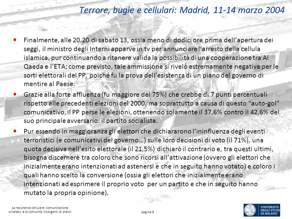 La resistenza cellulare: comunicazione wireless e le comunità insorgenti di prassi Terrore, bugie e cellulari: Madrid, 11-14 marzo 2004 Finalmente, alle 20.20 di sabato 13, ossia meno di dodici ore prima dellapertura dei seggi, il ministro degli Interni apparve in tv per annunciare larresto della cellula islamica, pur continuando a ritenere valida la possibilità di una cooperazione tra Al Qaeda e lETA; come previsto, tale ammissione si rivelò estremamente negativa per le sorti elettorali del PP, poiché fu la prova dellesistenza di un piano del governo di mentire al Paese.
