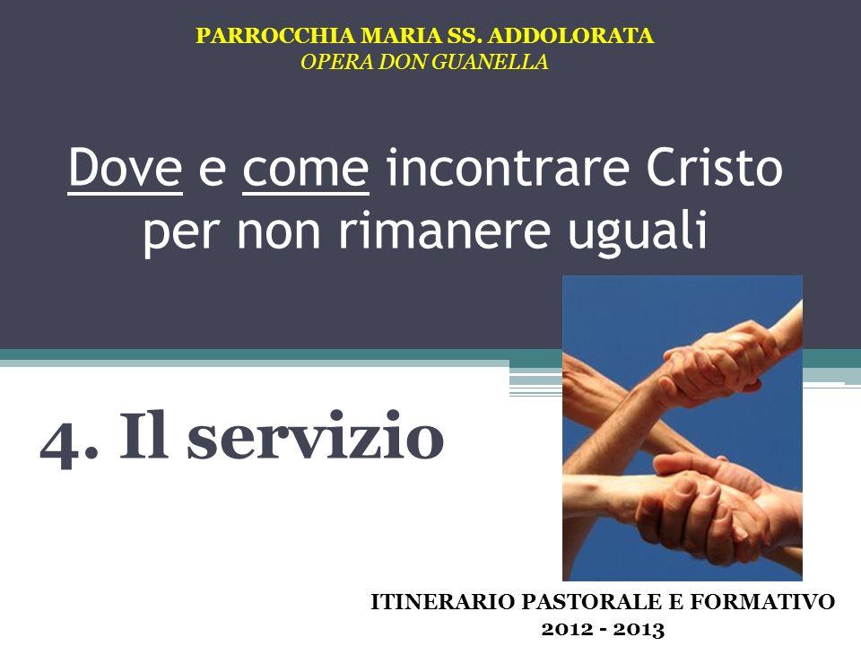 Dove e come incontrare Cristo per non rimanere uguali 4. Il servizio PARROCCHIA MARIA SS. ADDOLORATA OPERA DON GUANELLA ITINERARIO PASTORALE E FORMATI