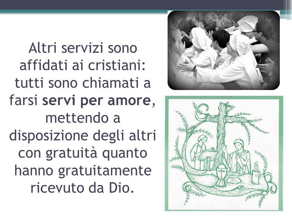 Altri servizi sono affidati ai cristiani: tutti sono chiamati a farsi servi per amore, mettendo a disposizione degli altri con gratuità quanto hanno g