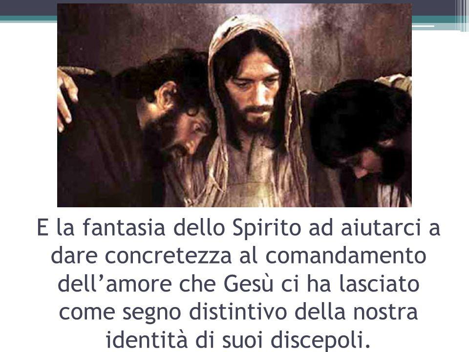 E la fantasia dello Spirito ad aiutarci a dare concretezza al comandamento dellamore che Gesù ci ha lasciato come segno distintivo della nostra iden