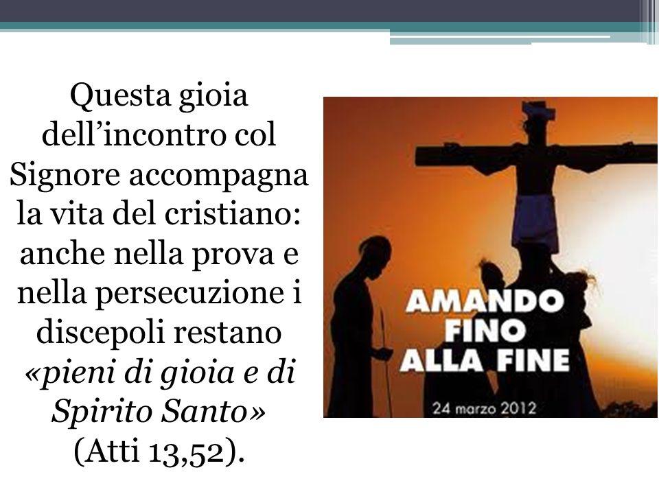 Questa gioia dellincontro col Signore accompagna la vita del cristiano: anche nella prova e nella persecuzione i discepoli restano «pieni di gioia e