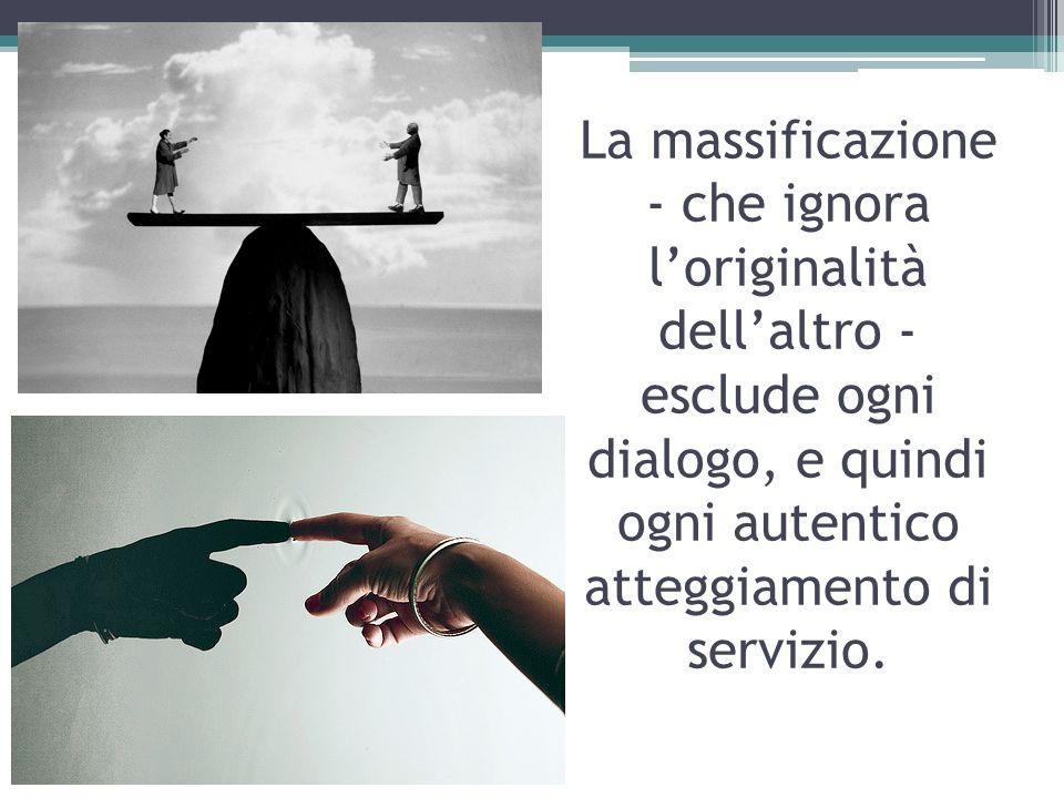 La massificazione - che ignora loriginalità dellaltro - esclude ogni dialogo, e quindi ogni autentico atteggiamento di servizio.