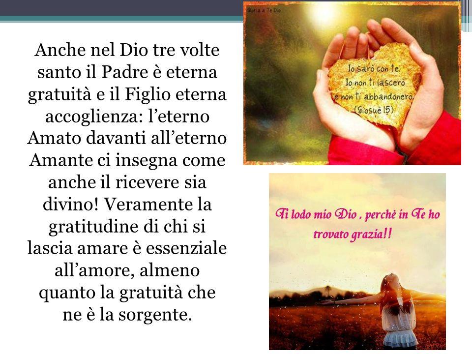 Anche nel Dio tre volte santo il Padre è eterna gratuità e il Figlio eterna accoglienza: leterno Amato davanti alleterno Amante ci insegna come anche