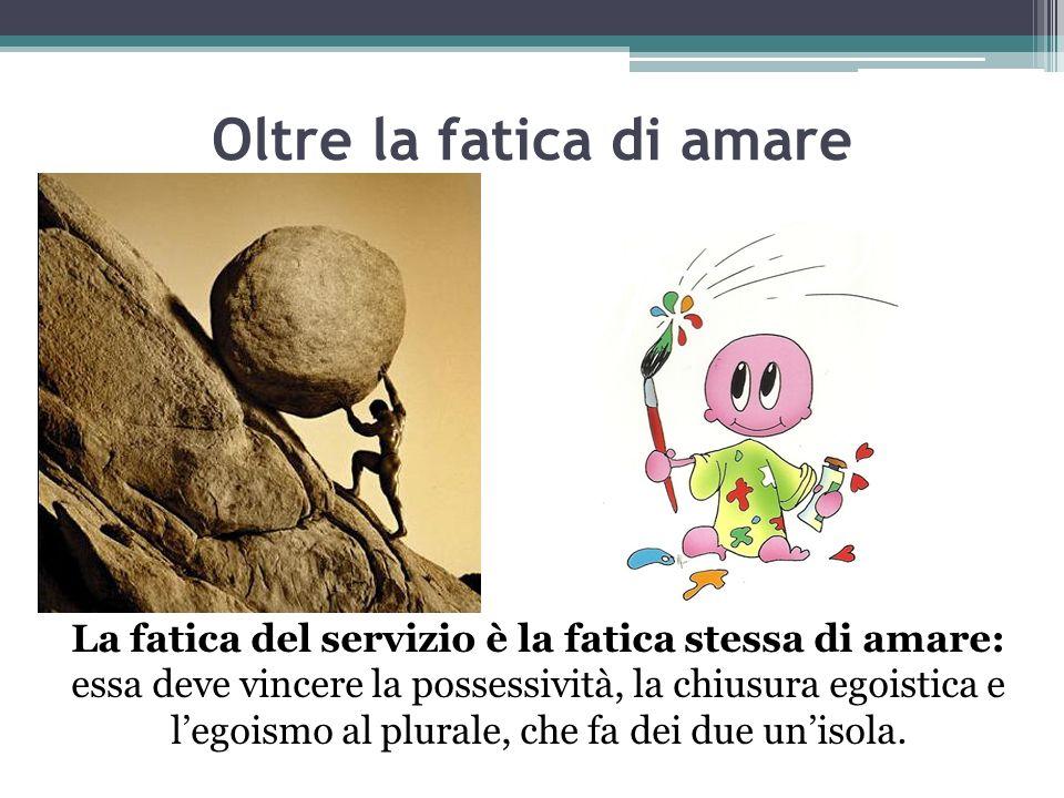 Oltre la fatica di amare La fatica del servizio è la fatica stessa di amare: essa deve vincere la possessività, la chiusura egoistica e legoismo al pl