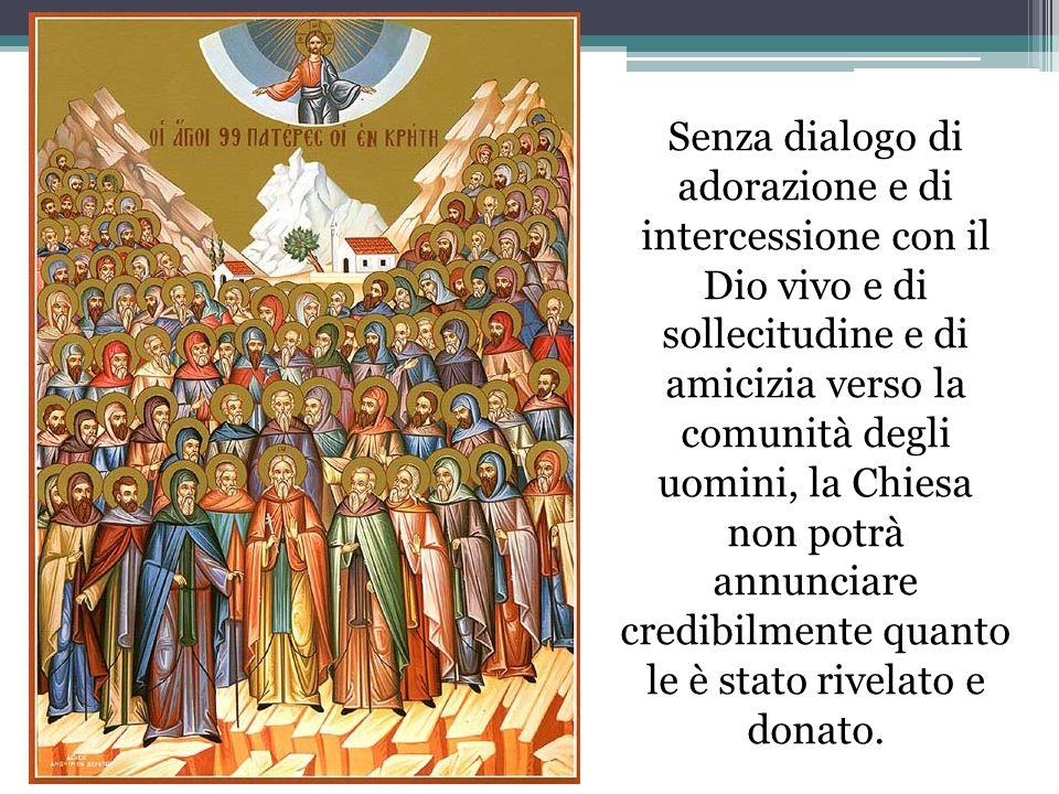 Senza dialogo di adorazione e di intercessione con il Dio vivo e di sollecitudine e di amicizia verso la comunità degli uomini, la Chiesa non potrà an
