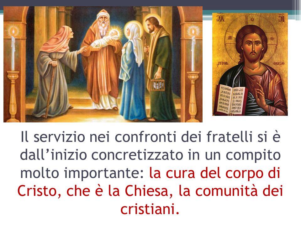 Il servizio nei confronti dei fratelli si è dallinizio concretizzato in un compito molto importante: la cura del corpo di Cristo, che è la Chiesa, la