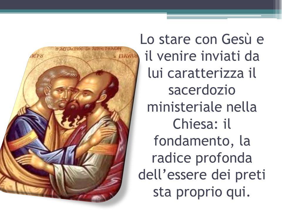 Lo stare con Gesù e il venire inviati da lui caratterizza il sacerdozio ministeriale nella Chiesa: il fondamento, la radice profonda dellessere dei