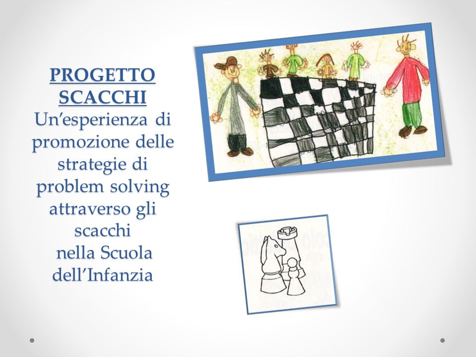 PROGETTO SCACCHI Unesperienza di promozione delle strategie di problem solving attraverso gli scacchi nella Scuola dellInfanzia