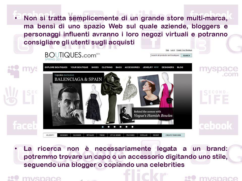 Non si tratta semplicemente di un grande store multi-marca, ma bensì di uno spazio Web sul quale aziende, bloggers e personaggi influenti avranno i loro negozi virtuali e potranno consigliare gli utenti sugli acquisti La ricerca non è necessariamente legata a un brand: potremmo trovare un capo o un accessorio digitando uno stile, seguendo una blogger o copiando una celebrities