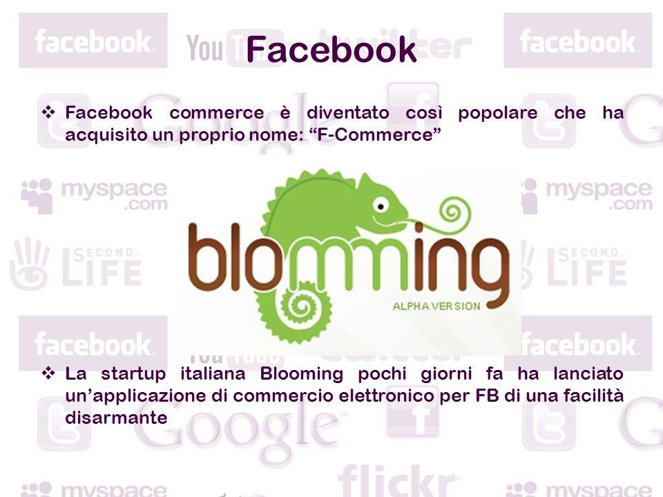 Facebook Facebook commerce è diventato così popolare che ha acquisito un proprio nome: F-Commerce La startup italiana Blooming pochi giorni fa ha lanciato unapplicazione di commercio elettronico per FB di una facilità disarmante