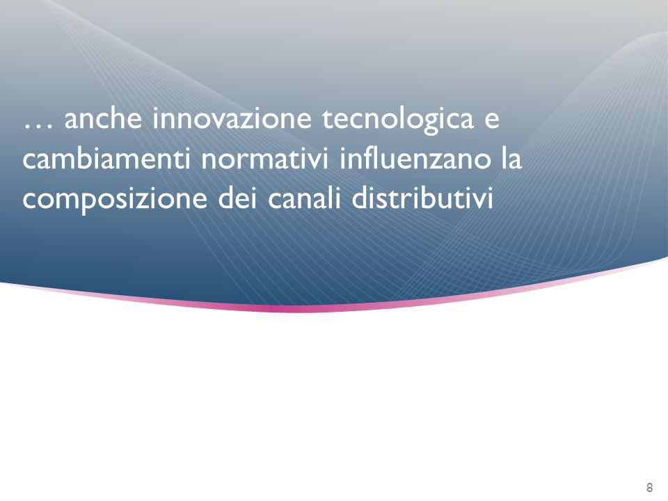… anche innovazione tecnologica e cambiamenti normativi influenzano la composizione dei canali distributivi 8