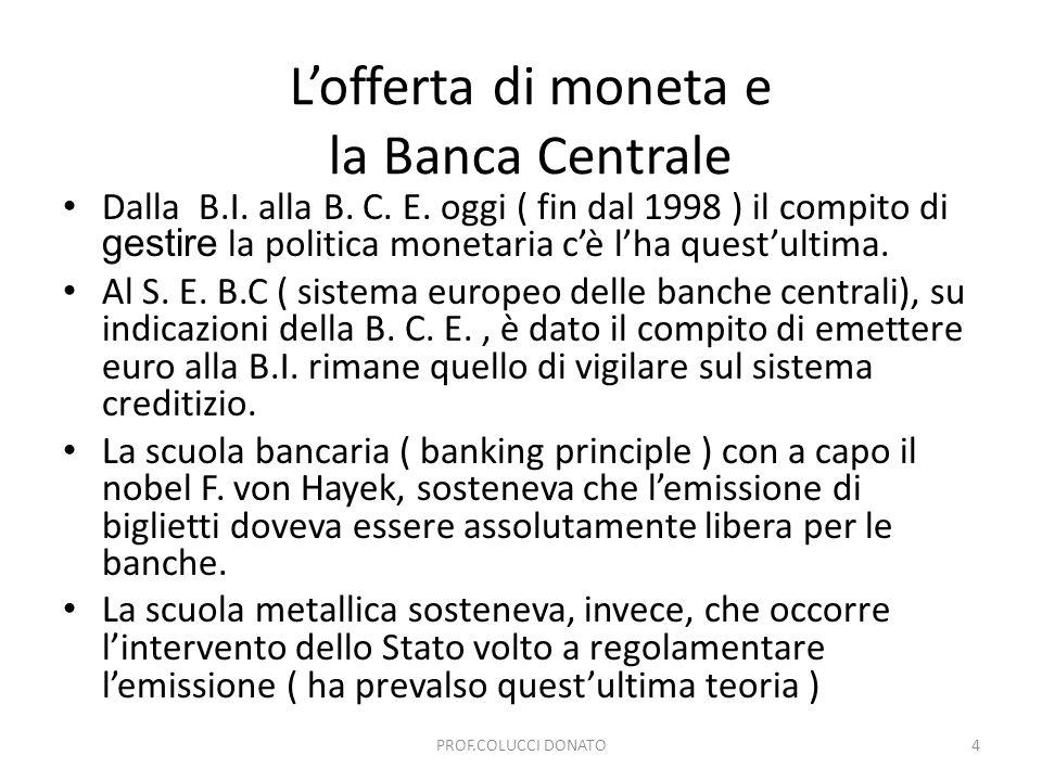 Lofferta di moneta e la Banca Centrale Dalla B.I. alla B. C. E. oggi ( fin dal 1998 ) il compito di gestire la politica monetaria cè lha questultima.