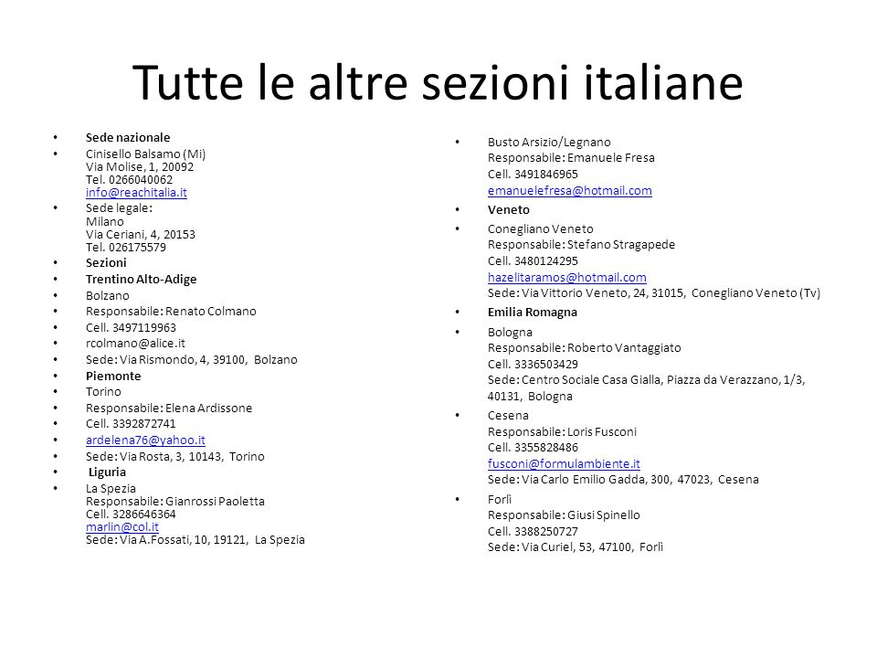 Tutte le altre sezioni italiane Sede nazionale Cinisello Balsamo (Mi) Via Molise, 1, 20092 Tel. 0266040062 info@reachitalia.it info@reachitalia.it Sed