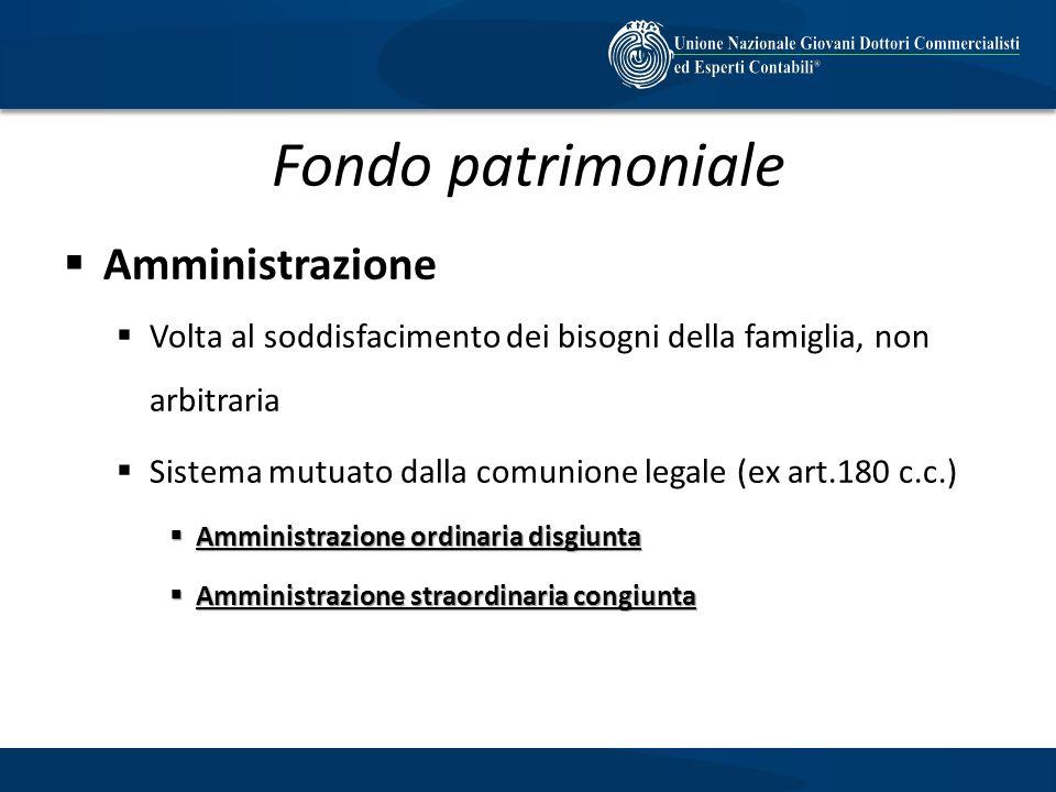 Fondo patrimoniale Amministrazione Volta al soddisfacimento dei bisogni della famiglia, non arbitraria Sistema mutuato dalla comunione legale (ex art.
