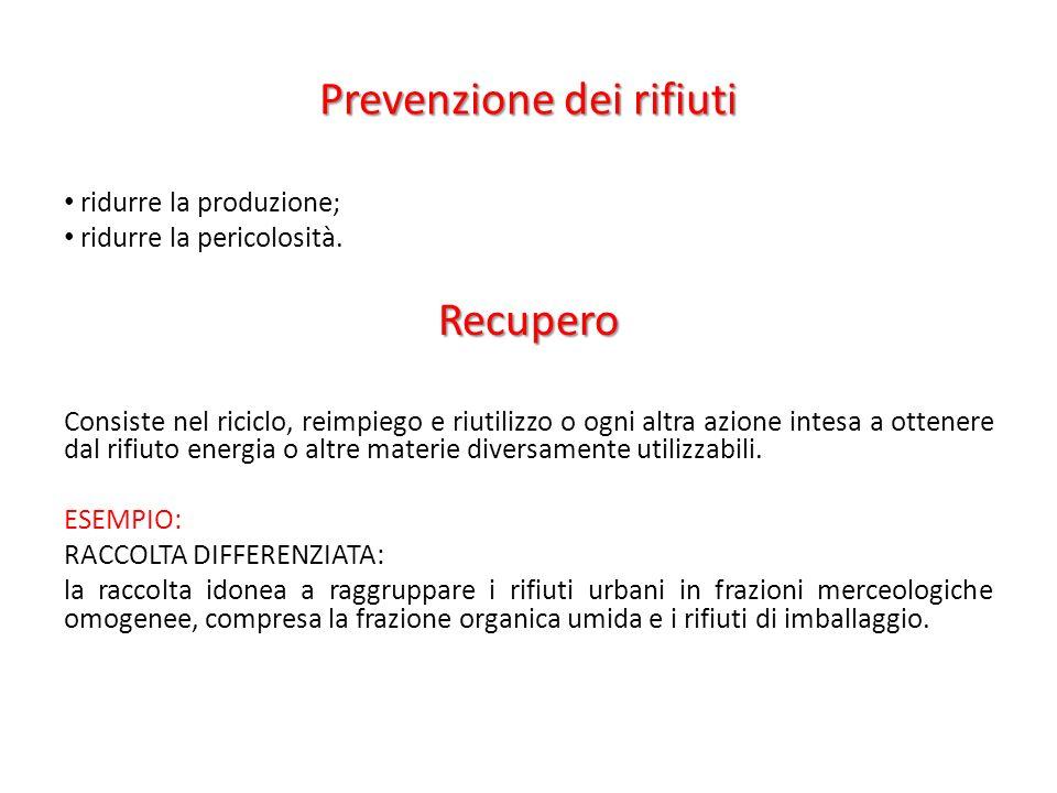 Prevenzione dei rifiuti ridurre la produzione; ridurre la pericolosità.Recupero Consiste nel riciclo, reimpiego e riutilizzo o ogni altra azione intes