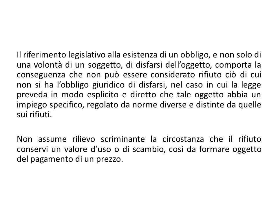 Il riferimento legislativo alla esistenza di un obbligo, e non solo di una volontà di un soggetto, di disfarsi delloggetto, comporta la conseguenza ch