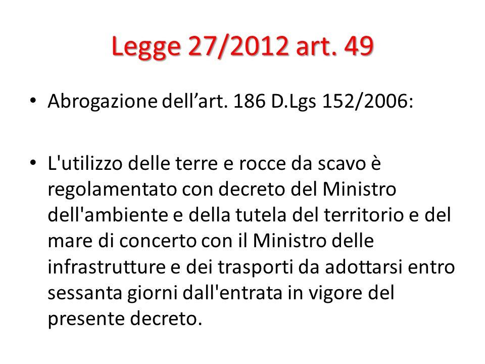 Legge 27/2012 art. 49 Abrogazione dellart. 186 D.Lgs 152/2006: L'utilizzo delle terre e rocce da scavo è regolamentato con decreto del Ministro dell'a