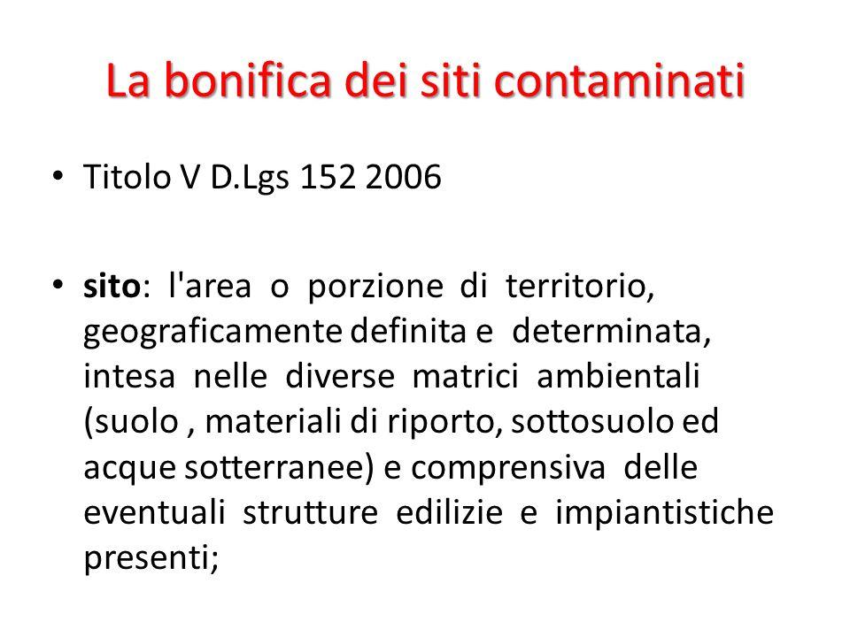 La bonifica dei siti contaminati Titolo V D.Lgs 152 2006 sito: l'area o porzione di territorio, geograficamente definita e determinata, intesa nelle d