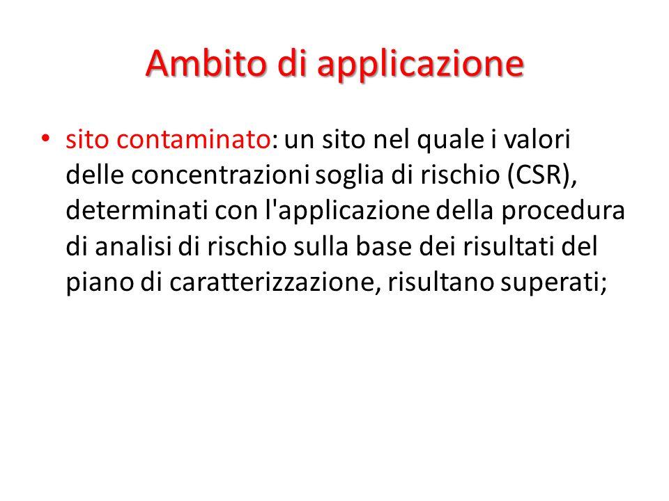 Ambito di applicazione sito contaminato: un sito nel quale i valori delle concentrazioni soglia di rischio (CSR), determinati con l applicazione della procedura di analisi di rischio sulla base dei risultati del piano di caratterizzazione, risultano superati;