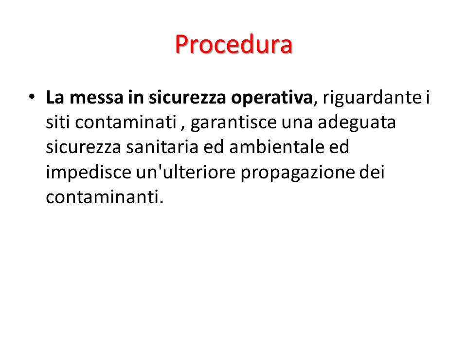 Procedura La messa in sicurezza operativa, riguardante i siti contaminati, garantisce una adeguata sicurezza sanitaria ed ambientale ed impedisce un ulteriore propagazione dei contaminanti.